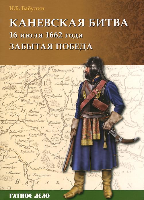 Каневская битва 16 июля 1662 года. Забытая победа ( 978-5-9906036-5-3 )