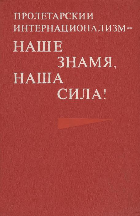Пролетарский интернационализм - наше знамя, наша сила!