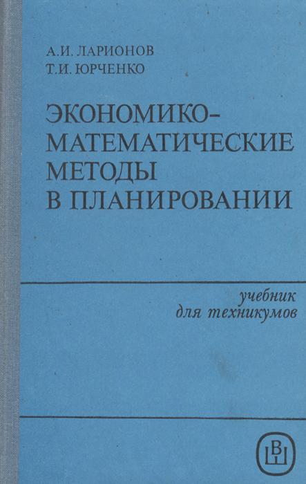 А и ларионов, т и юрченко, экономико-математические методы в планировании учебник