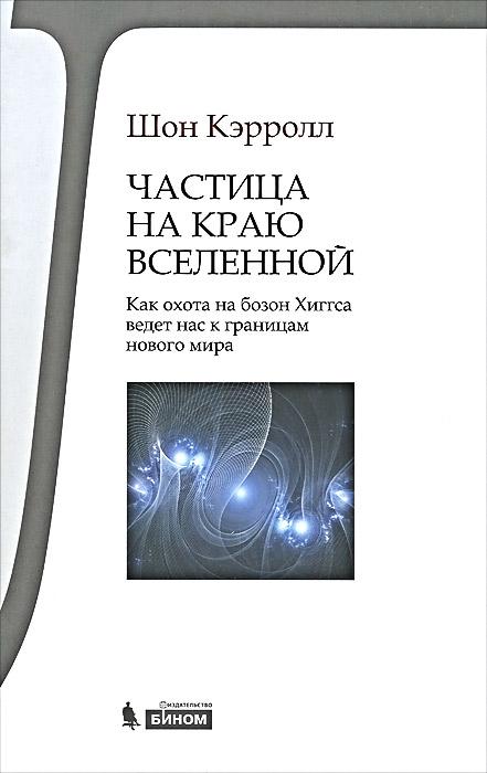 Частица на краю Вселенной. Как охота на бозон Хиггса ведет нас к границам нового мира ( 978-5-9963-1368-6 )
