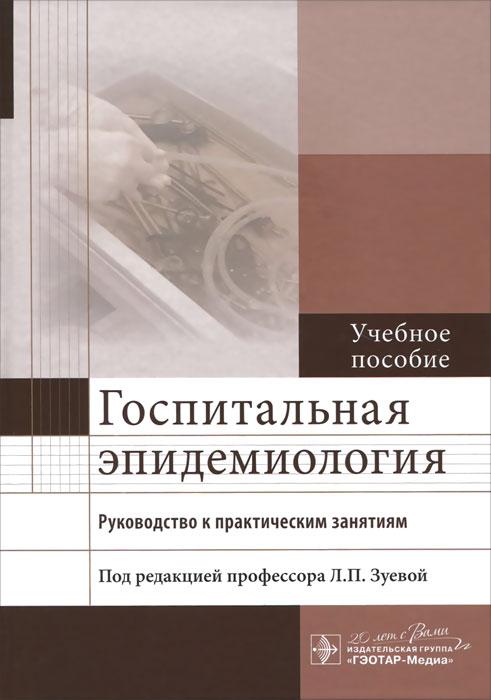 Госпитальная эпидемиология. Руководство к практическим занятиям. Учебное пособие ( 978-5-9704-3539-7 )