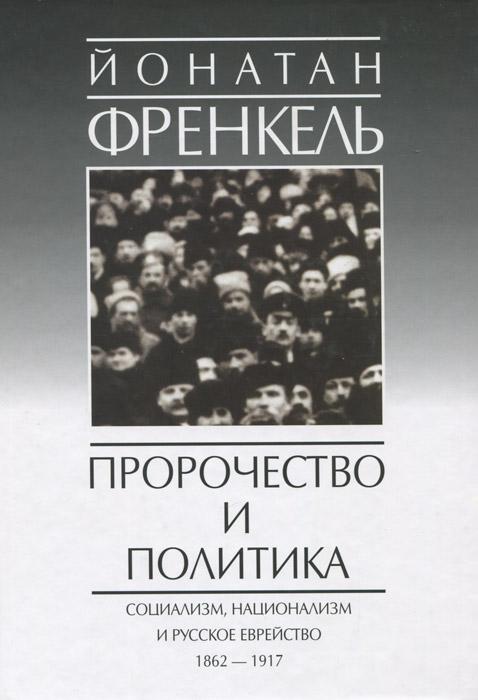 Пророчество и политика. Социализм, национализм и русское еврейство 1862-1917