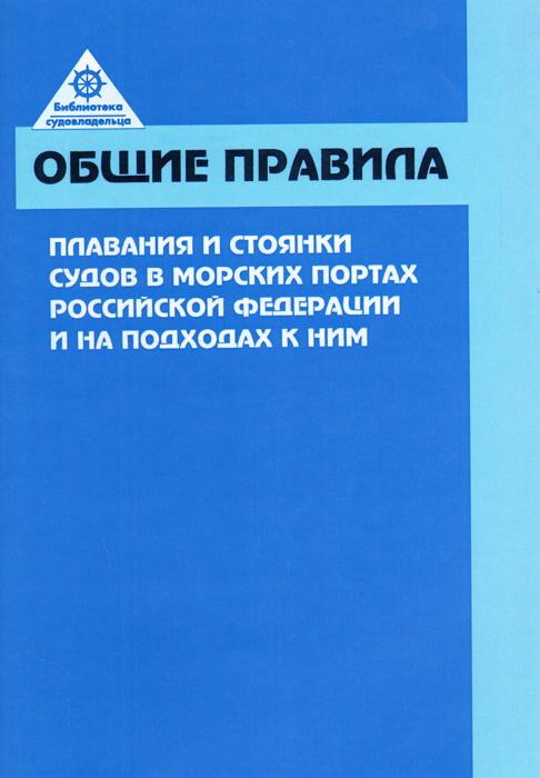 Общие правила плавания и стоянки судов в морских портах Российской Федерации и на подходах к ним ( 978-5-94976-732-0 )