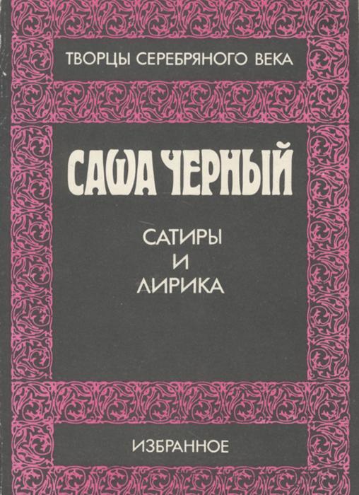 Саша Черный. Сатиры и лирика