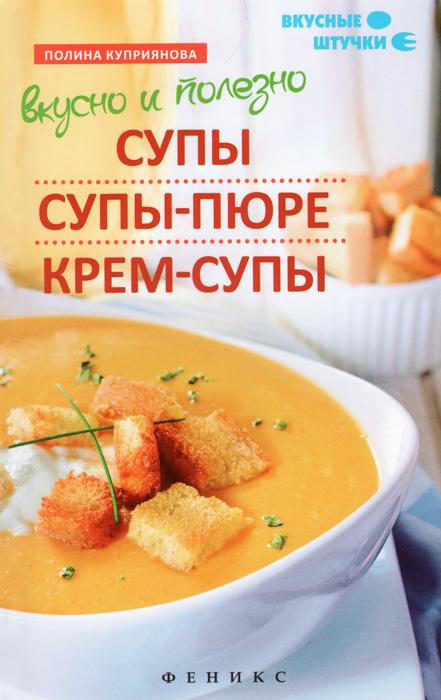 Вкусно и полезно. Супы, супы-пюре, крем-супы