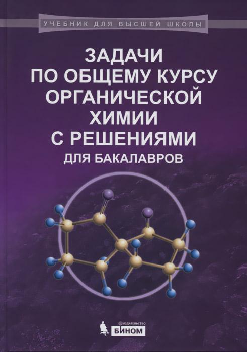 Задачи по общему курсу органической химии с решениями для бакалавров. Учебное пособие ( 978-5-9963-1814-8 )