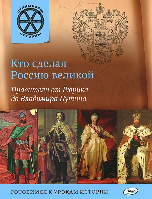 Кто сделал Россию великой. Правители от Рюрика до Владимира Путина ( 978-5-408-02283-0 )