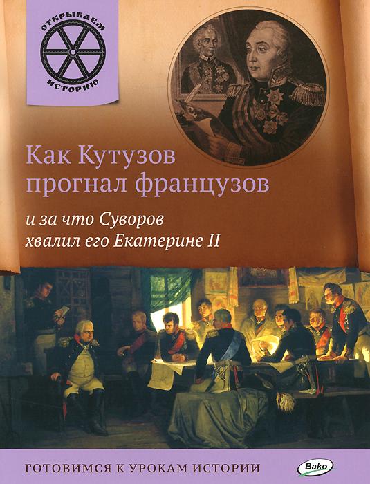 Как Кутузов прогнал французов и за что Суворов хвалил его Екатерине II ( 978-5-408-02280-9 )
