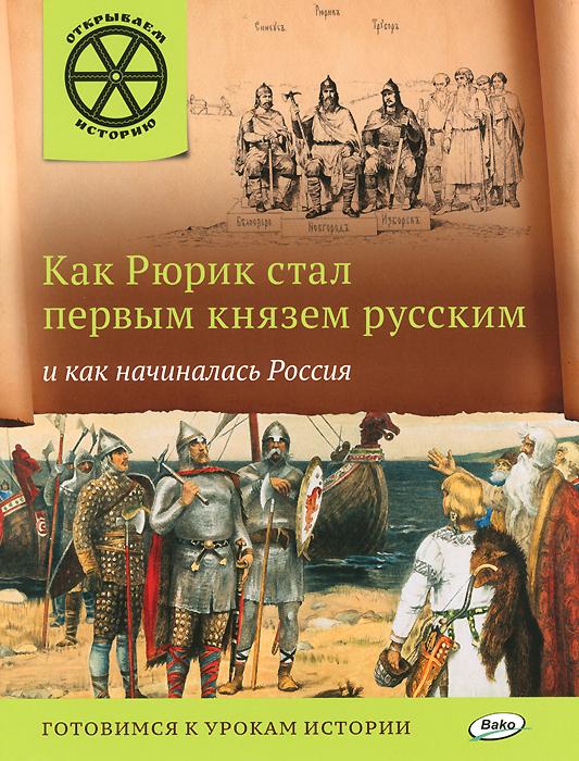 Как Рюрик стал первым князем русским и как начиналась Россия ( 978-5-408-02274-8 )