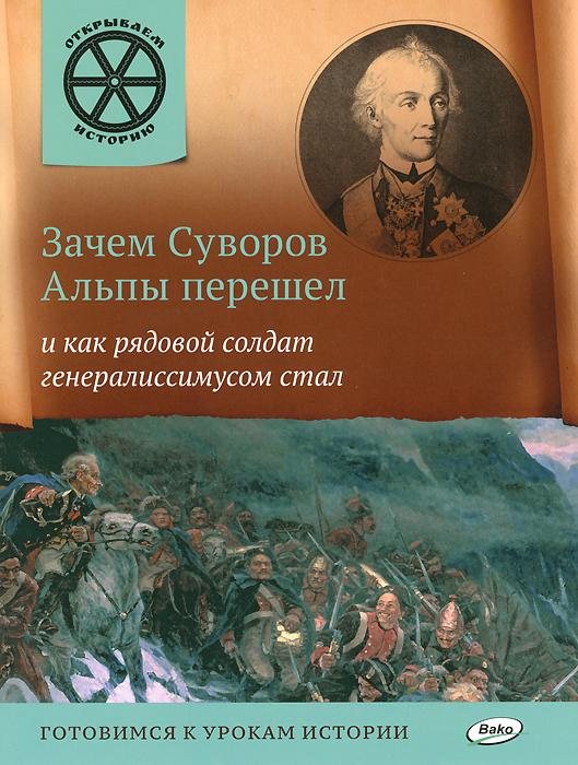 Зачем Суворов Альпы перешел и как рядовой солдат генералиссимусом стал ( 978-5-408-02279-3 )
