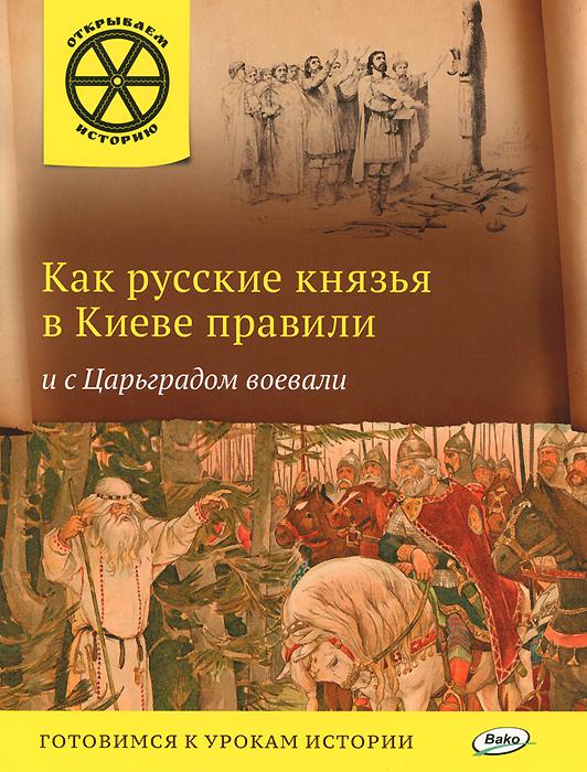 Как русские князья в Киеве правили и с Царьградом воевали ( 978-5-408-02275-5 )