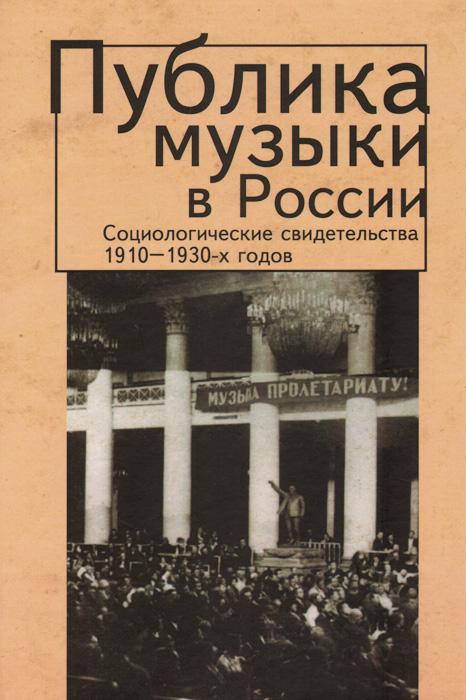 Публика музыки в России. Социологические свидетельства 1910-1930-х годов
