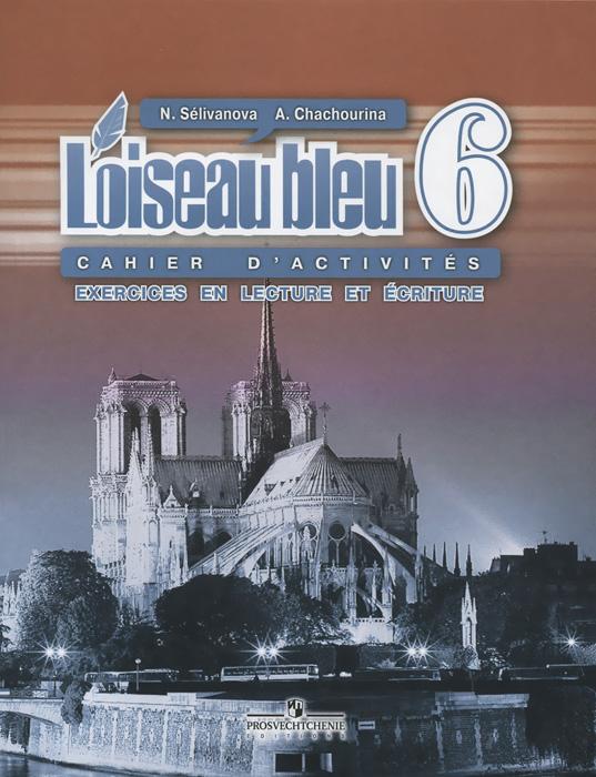 L`oiseau bleu 6: Cahier d`activites: Exercices en lecture et ecriture / Французский язык. 6 класс. Сборник упражнений. Чтение и письмо