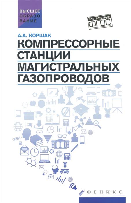 Компрессорные станции магистральных газопроводов. Учебное пособие ( 978-5-222-24078-6 )
