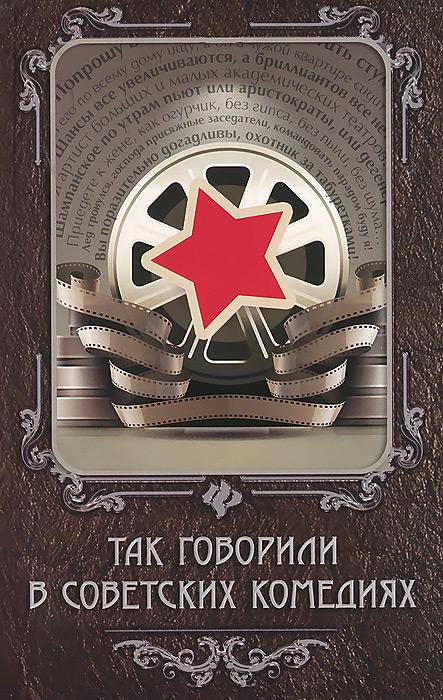 Так говорили в советских комедиях ( 978-5-222-26085-2 )