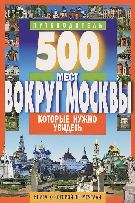500 мест вокруг Москвы, которые нужно увидеть. Путеводитель ( 978-5-8475-0858-2 )
