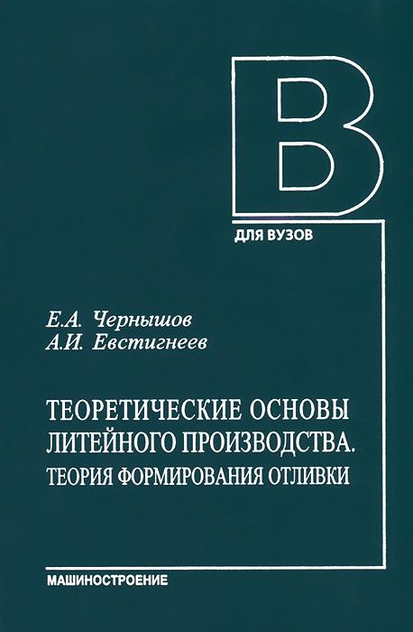 Теоретические основы литейного производства. Теория формирования отливки. Учебник