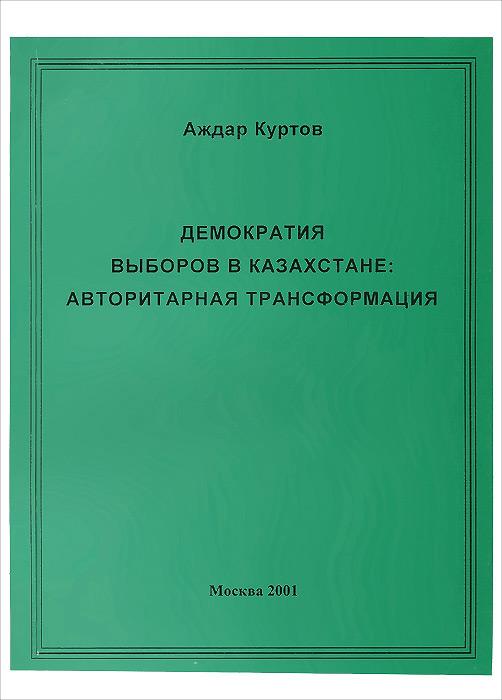 Демократия выборов в Казахстане. Авторитарная трансформация