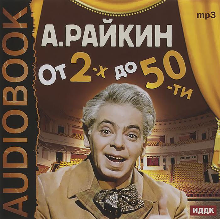 А. Райкин. От 2-х до 50-ти (аудиокнига MP3)