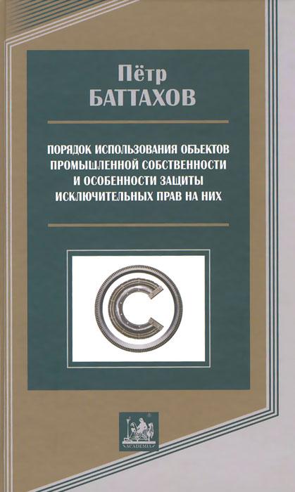 Порядок использования объектов промышленной собственности и особенности защиты исключительных прав на них ( 978-5-87444-351-1 )