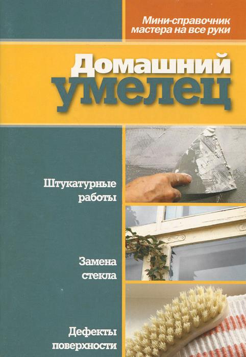 Домашний умелец. Мини-справочник мастера на все руки
