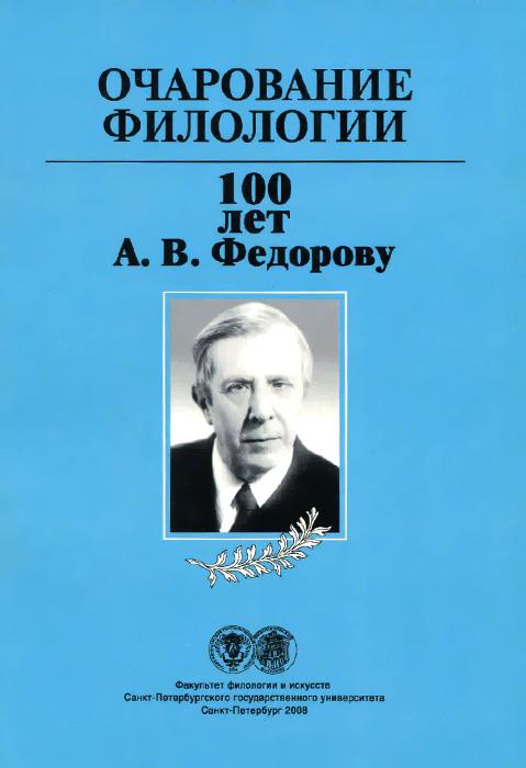 Очарование филологии. 100 лет А. В. Федорову ( 978-5-8465-0867-5 )