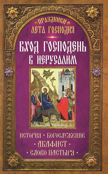 Праздники Лета Господня. Вход Господень в Иерусалим ( 978-5-00052-098-7 )