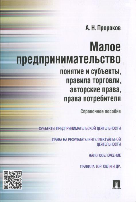 Малое предпринимательство. Понятие и субъекты, правила торговли, авторские права, права потребителя ( 978-5-392-19431-5 )