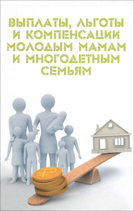 Выплаты, льготы и компенсации молодым мамам и многодетным семьям ( 978-5-222-24838-6 )