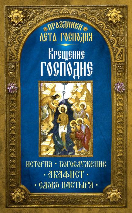 Крещение Господне. История. Богослужение. Акафист. Слово пастыря ( 978-5-00052-095-6 )