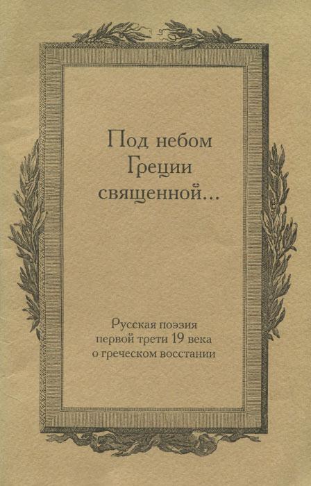 Под небом Греции священной…Русская поэзия первой трети 19 века о греческом восстании