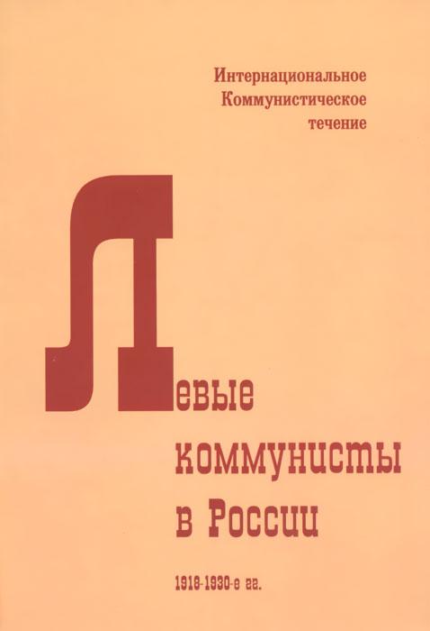 Левые коммунисты в России. 1918-1930-е гг. Интернациональное Коммунистическое течение