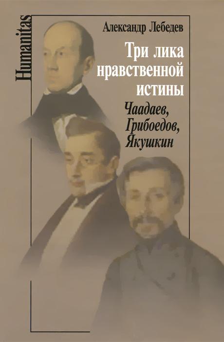 Три лика нравственной истины. Чаадаев, Грибоедов, Якушкин