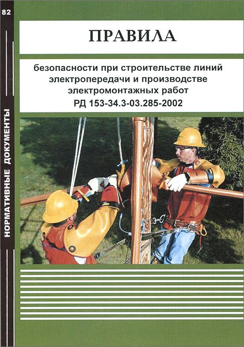 Правила безопасности при строительстве линий электропередачи и производстве электромонтажных работ РД 153-34.3-03.285-2002
