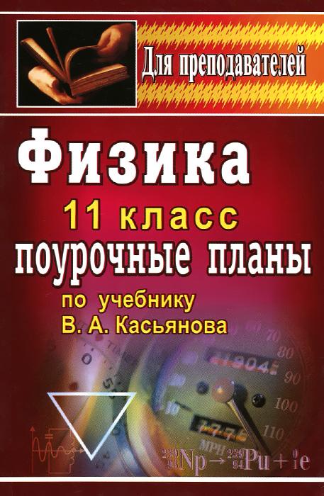 Физика. 11 класс. Поурочные планы по учебнику В. А. Касьянова ( 978-5-7057-0812-3 )