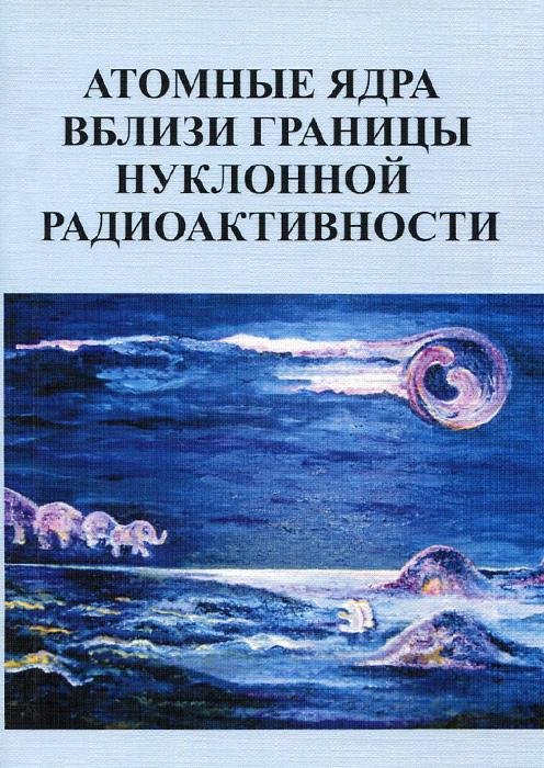 Атомные ядра вблизи границы нуклонной радиоактивности. Учебное пособие ( 978-5-91304-587-4 )
