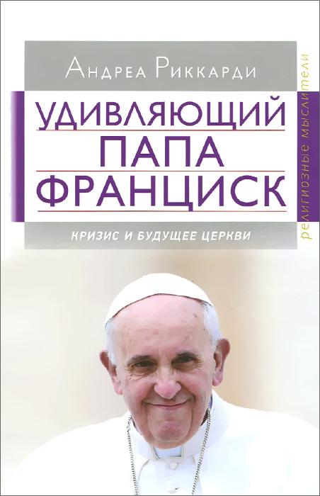 Удивляющий папа Франциск. Кризис и будущее Церкви ( 978-5-89647-335-0 )