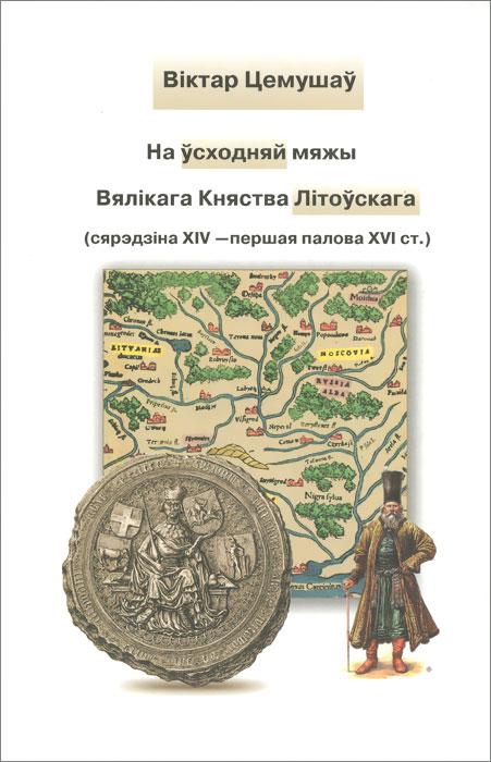 На усходняй мяжы Вял i кага Княства Л i тоускага (сярэдз i на Х IV - першая палова Х VI ст.)