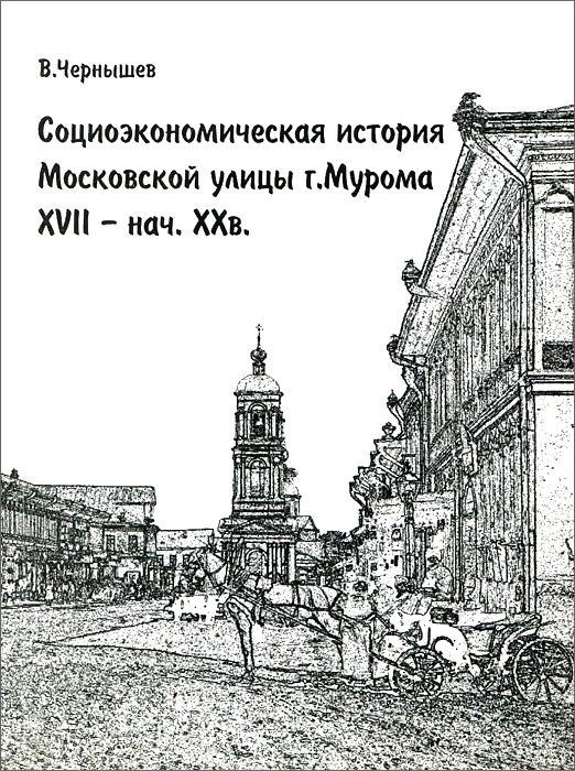 Социоэкономическая история Московской улицы г. Мурома XVII - нач. XX в.