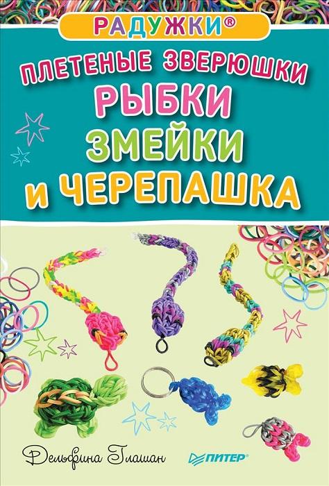 Радужки. Плетеные зверюшки. Рыбки, змейки и черепашка ( 978-5-496-02086-2 )