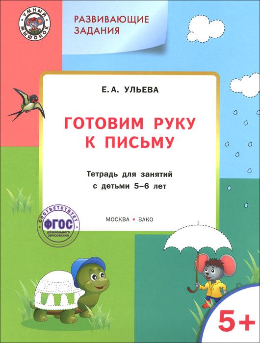 Готовим руку к письму. Тетрадь для занятий с детьми 5-6 лет ( 978-5-408-02306-6 )