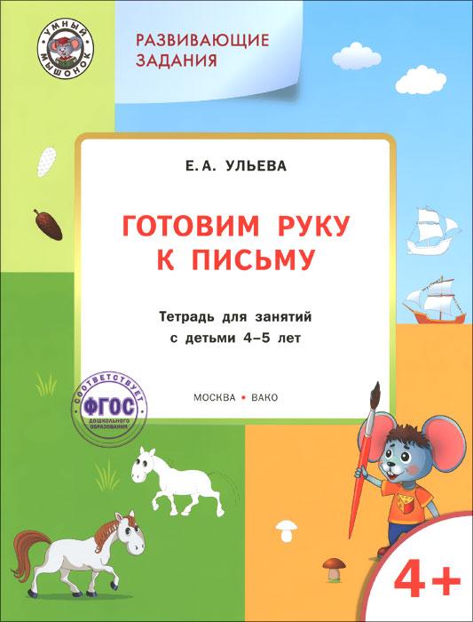 Готовим руку к письму. Тетрадь для занятий с детьми 4-5 лет ( 978-5-408-02449-0 )