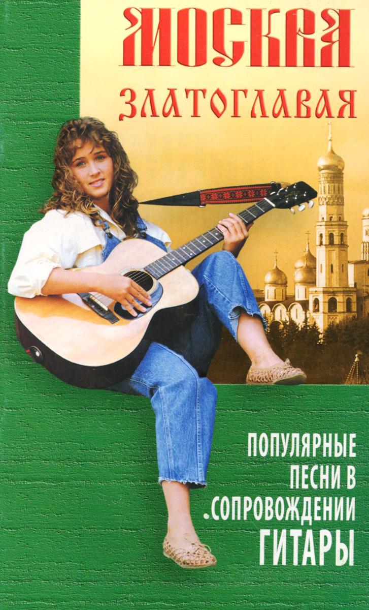 Москва златоглавая. Популярные песни в сопровождении гитары ( 985-489-101-1 )
