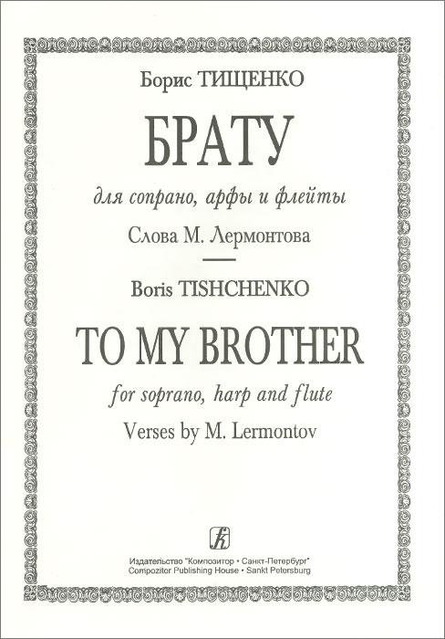 Б. Тищенко. Брату. Для сопрано, арфы и флейты. Слова М. Лермонтова ( 3590 )