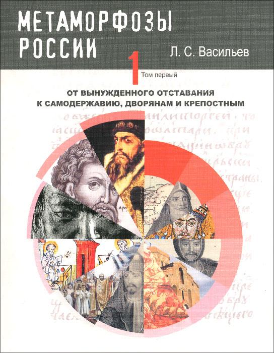 Метаморфозы России. Том 1. От вынужденного отставания к самодержавию, дворянам и крепостным
