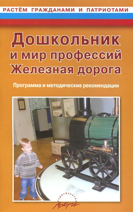 Дошкольник и мир профессий. Железная дорога. Программа и методические рекомендации ( 978-5-89415-789-4 )