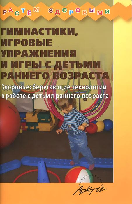 Гимнастики, игровые упражнения и игры с детьми раннего возраста. Здоровьесберегающие технологии в работе с детьми раннего возраста ( 978-5-89415-980-5 )