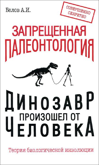 Запрещенная палеонтология. Динозавр произошел от человека! Теория биологической инволюции ( 978-5-413-01388-5 )