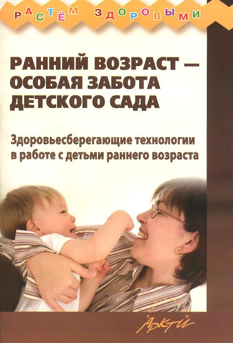 Ранний возраст - особая забота детского сада. Здоровьесберегающие технологии в работе с детьми раннего возраста ( 978-5-89415-979-9 )