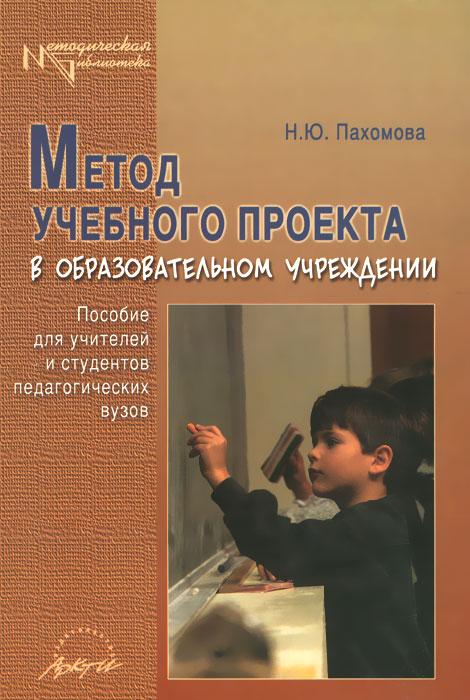 Метод учебного проекта в образовательном учреждении. Пособие для учителей и студентов педагогических вузов